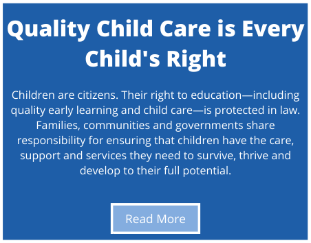 Children are citizens. Their right to education—including quality early learning and child care—is protected in law. Families, communities and governments share responsibility for ensuring that children have the care, support and services they need to survive, thrive and develop to their full potential.