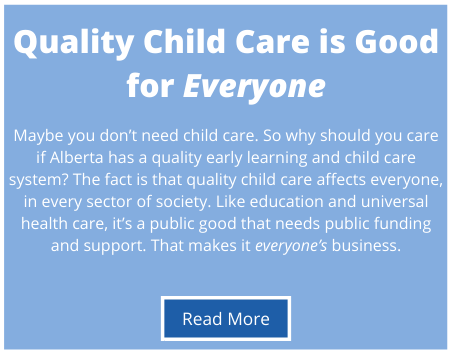 Maybe you don't need child care. So why should you care if Alberta has a quality early learning and child care system? The fact is that quality child care affects everyone, in every sector of society. Like education and universal health care, it's a public good that needs public funding and support. That makes it everyone's business.