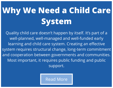 Quality child care doesn't happen by itself. It's part of a well-planned, well-managed and well-funded early learning and child care system. Creating an effective system requires structural change, long-term commitment and cooperation between governments and communities. Most important, it requires public funding and public support.