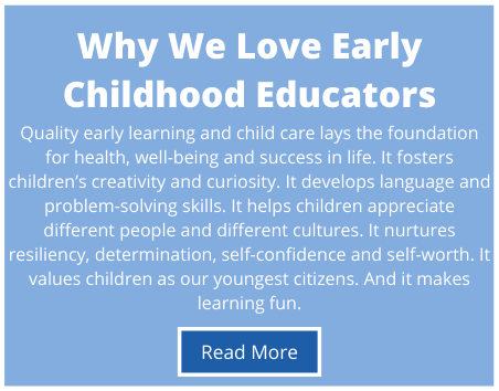 Quality early learning and child care lays the foundation for health, well-being and success in life. It fosters children's creativity and curiosity. It develops language and problem-solving skills. It helps children appreciate different people and different cultures. It nurtures resiliency, determination, self-confidence and self-worth. It values children as our youngest citizens. And it makes learning fun.