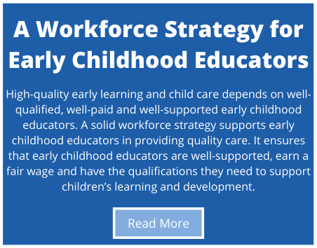 High-quality early learning and child care depends on well-qualified, well-paid and well-supported early childhood educators. A solid workforce strategy supports early childhood educators in providing quality care. It ensures that early childhood educators are well-supported, earn a fair wage and have the qualifications they need to support children's learning and development.