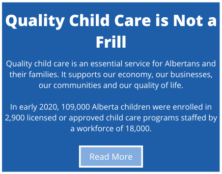 Quality child care is an essential service for Albertans and their families.  It supports our economy, our businesses, our communities and our quality of life.  In early 2020, 109,000 Alberta children were enrolled in 2,900 licensed or approved child care programs staffed by a workforce of 18,000.