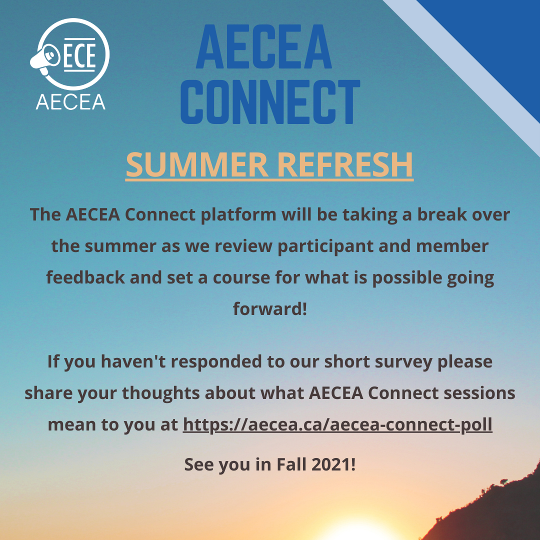 The AECEA Connect platform will be taking a break over the summer as we review participant and member feedback and set a course for what is possible going forward!  If you haven't responded to our short survey please share your thoughts about what AECEA Connect sessions mean to you at https://aecea.ca/aecea-connect-poll  See you in Fall 2021!