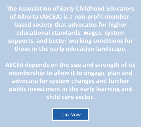 The Association of Early Childhood Educators of Alberta (AECEA) is a non-profit member-based society that advocates for higher educational standards, wages, system supports, and better working conditions for those in the early education landscape.  AECEA depends on the size and strength of its membership to allow it to engage, plan and advocate for system changes and further public investment in the early learning and child care sector.
